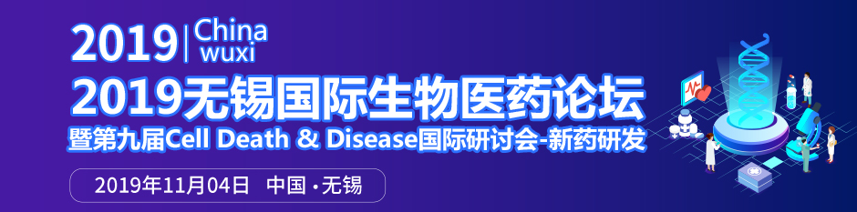 重磅日程出炉,30位国际大咖共促生物医药产业发展—2019无锡国际生物医药论坛暨第九届CellDeath&Disease国际研讨会-新药研发